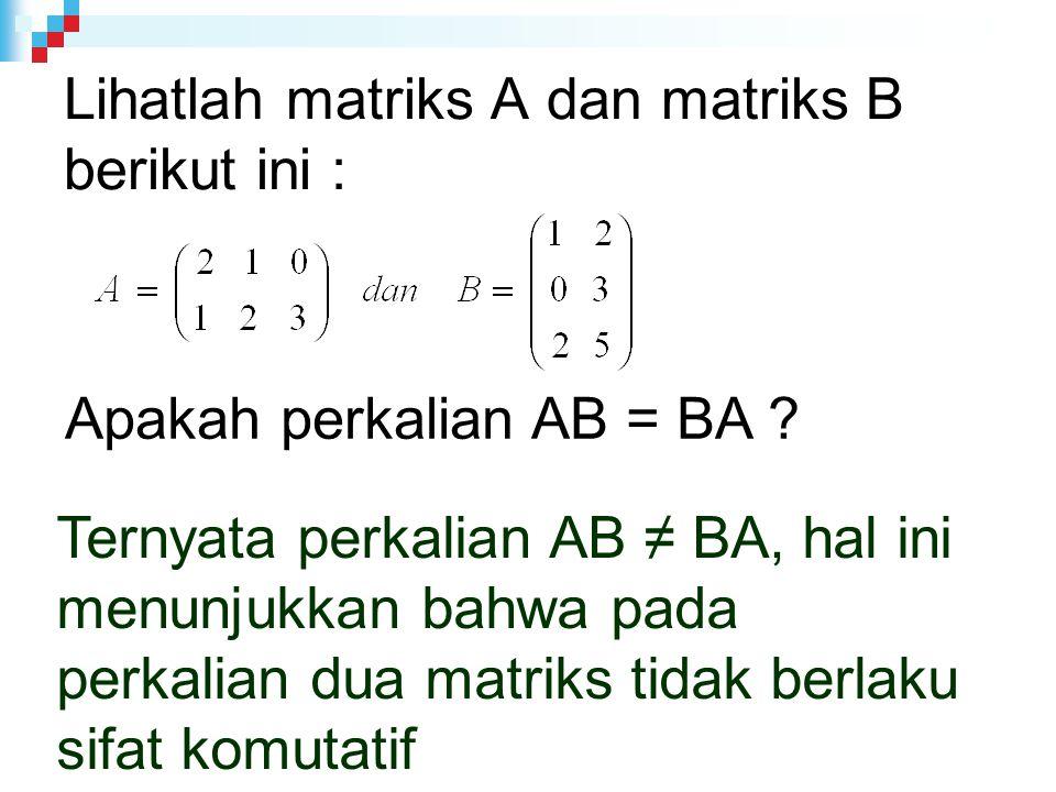 Lihatlah matriks A dan matriks B berikut ini : Apakah perkalian AB = BA .