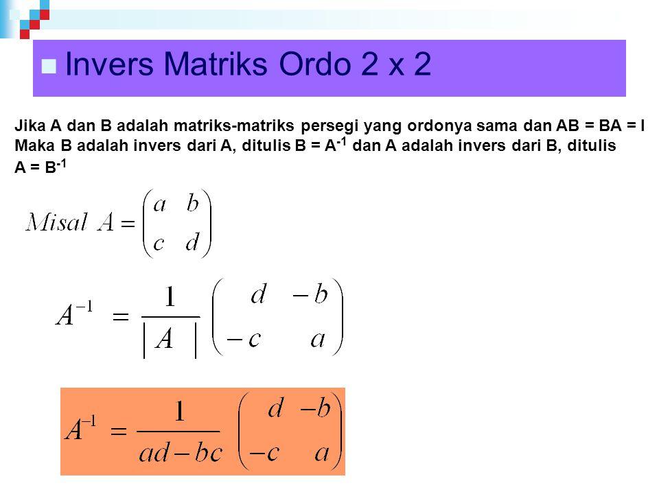 Invers Matriks Ordo 2 x 2 Jika A dan B adalah matriks-matriks persegi yang ordonya sama dan AB = BA = I Maka B adalah invers dari A, ditulis B = A -1 dan A adalah invers dari B, ditulis A = B -1