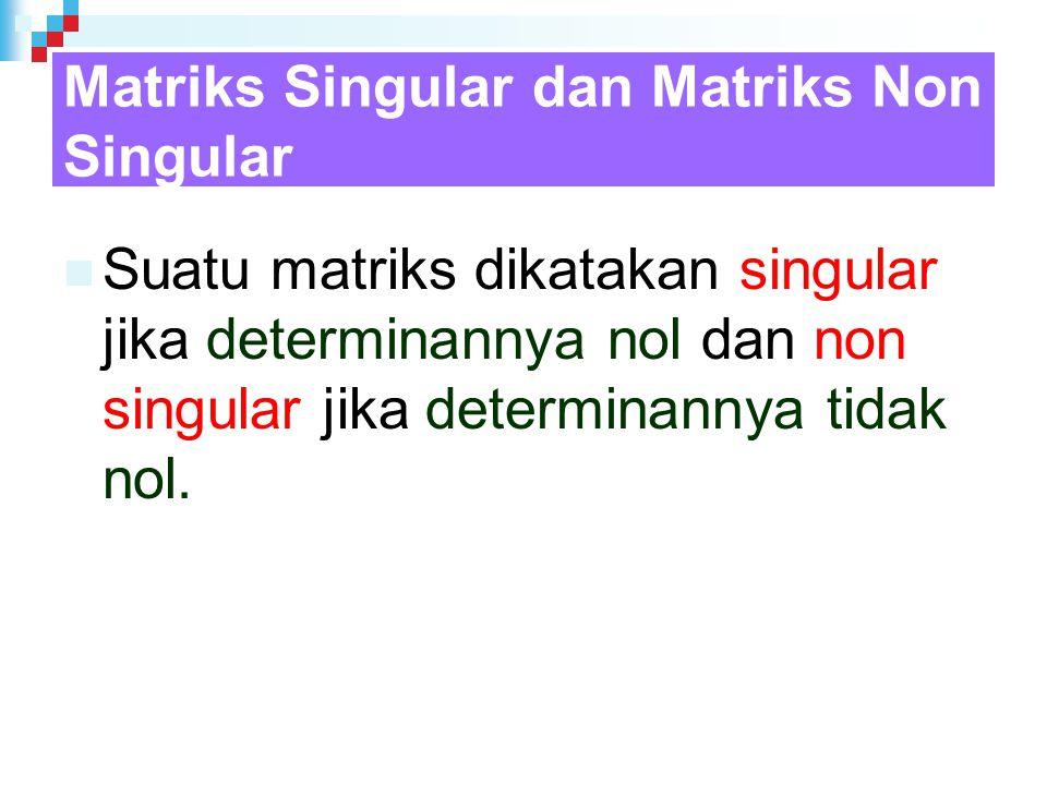 Matriks Singular dan Matriks Non Singular Suatu matriks dikatakan singular jika determinannya nol dan non singular jika determinannya tidak nol.