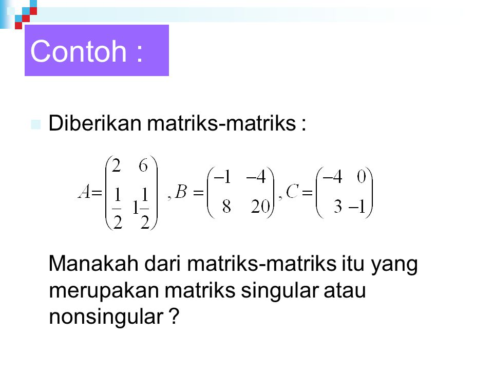 Contoh : Diberikan matriks-matriks : Manakah dari matriks-matriks itu yang merupakan matriks singular atau nonsingular ?
