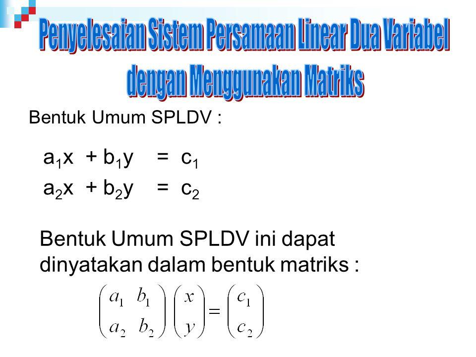 Bentuk Umum SPLDV : a 1 x + b 1 y = c 1 a 2 x + b 2 y = c 2 Bentuk Umum SPLDV ini dapat dinyatakan dalam bentuk matriks :