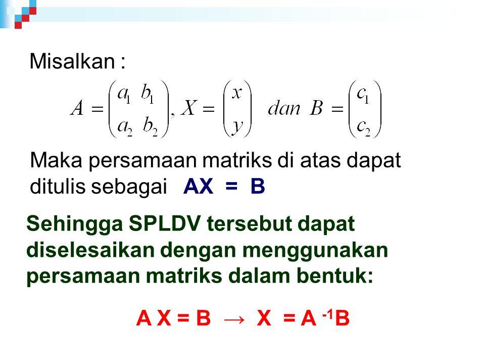 Misalkan : Maka persamaan matriks di atas dapat ditulis sebagai AX = B Sehingga SPLDV tersebut dapat diselesaikan dengan menggunakan persamaan matriks dalam bentuk: A X = B → X = A -1 B