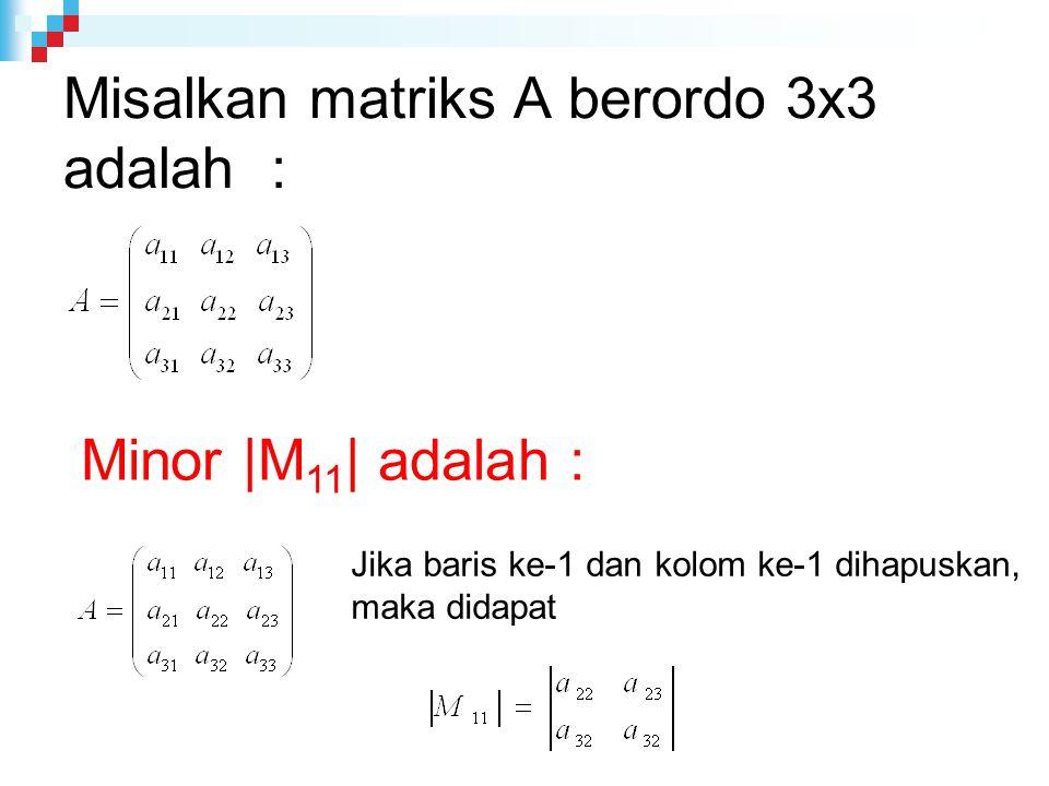 Misalkan matriks A berordo 3x3 adalah : Minor |M 11 | adalah : Jika baris ke-1 dan kolom ke-1 dihapuskan, maka didapat