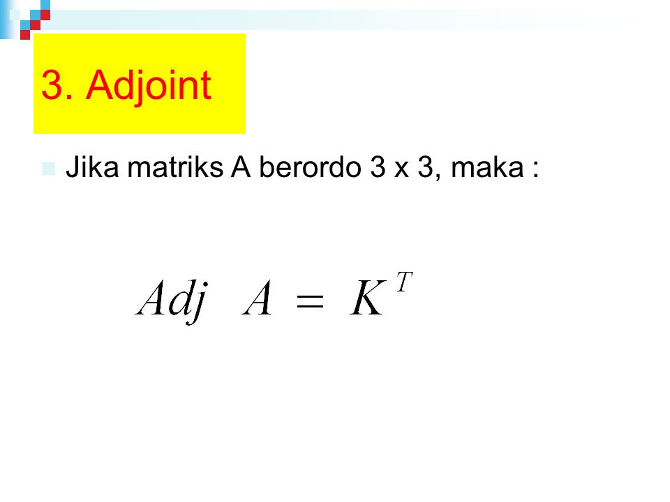 3. Adjoint Jika matriks A berordo 3 x 3, maka :