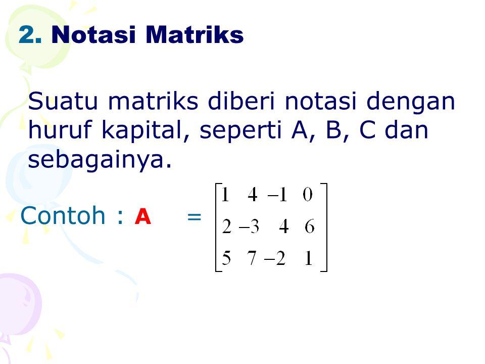 2.Notasi Matriks Suatu matriks diberi notasi dengan huruf kapital, seperti A, B, C dan sebagainya.