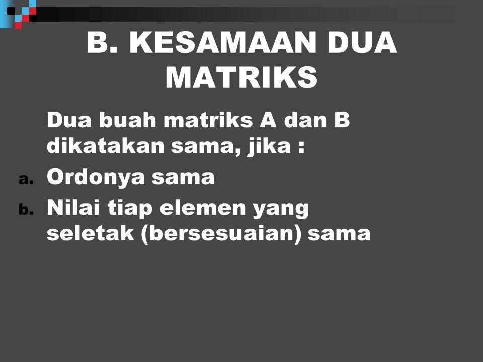 B.KESAMAAN DUA MATRIKS Dua buah matriks A dan B dikatakan sama, jika : a.