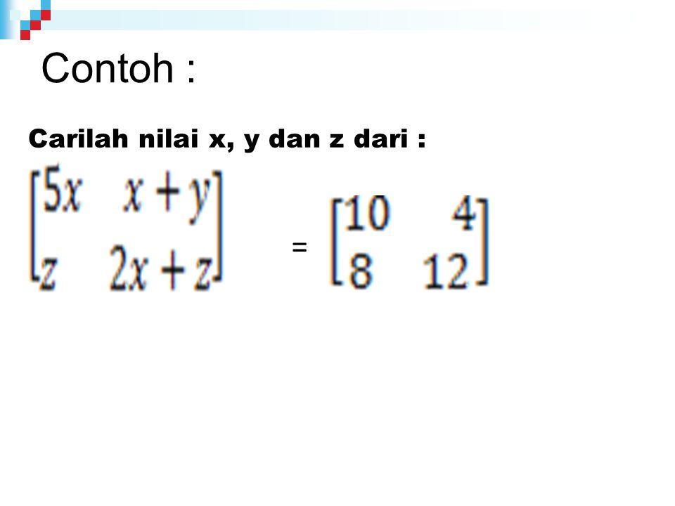 Contoh : Carilah nilai x, y dan z dari : =