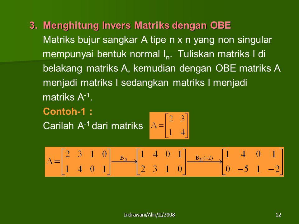 Indrawani/Alin/II/200812 3. Menghitung Invers Matriks dengan OBE Matriks bujur sangkar A tipe n x n yang non singular mempunyai bentuk normal I n. Tul