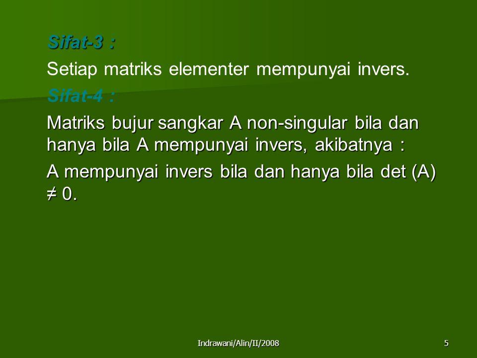 Indrawani/Alin/II/20085 Sifat-3 : Setiap matriks elementer mempunyai invers. Sifat-4 : Matriks bujur sangkar A non-singular bila dan hanya bila A memp