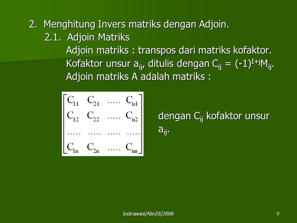 Indrawani/Alin/II/200810 Bila A mempunyai invers maka : Contoh : ; C 11 = (-1) 1+1 M 11 = 4 C 21 =(-1) 2+1 M 21 = - 3 C 12 = (-1) 1+2 M 12 = -1 C 22 =(-1) 2+2 M 22 = 2 C 12 = (-1) 1+2 M 12 = -1 C 22 =(-1) 2+2 M 22 = 2 ;