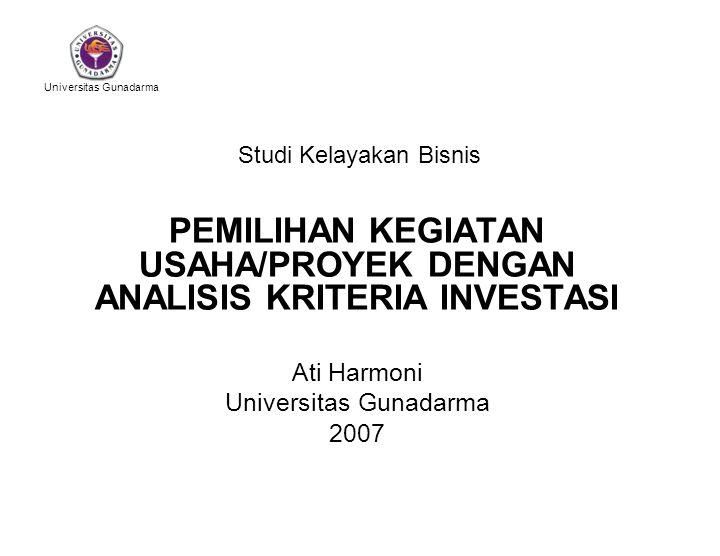 Universitas Gunadarma Studi Kelayakan Bisnis PEMILIHAN KEGIATAN USAHA/PROYEK DENGAN ANALISIS KRITERIA INVESTASI Ati Harmoni Universitas Gunadarma 2007