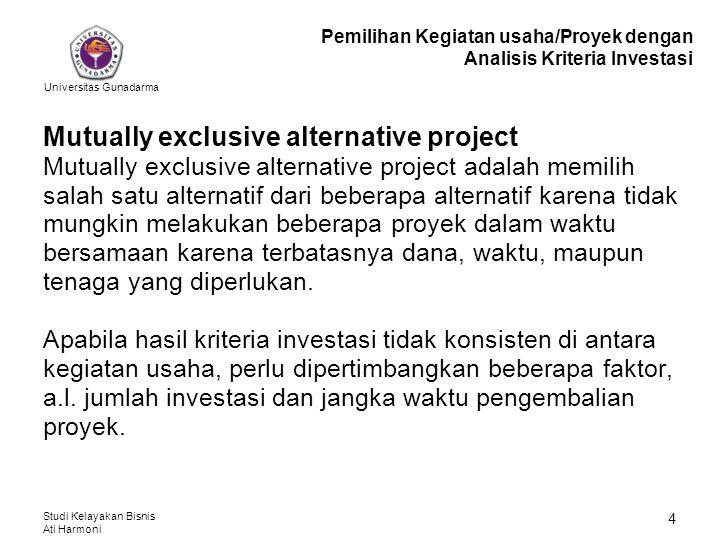 Universitas Gunadarma Studi Kelayakan Bisnis Ati Harmoni 4 Mutually exclusive alternative project Mutually exclusive alternative project adalah memili