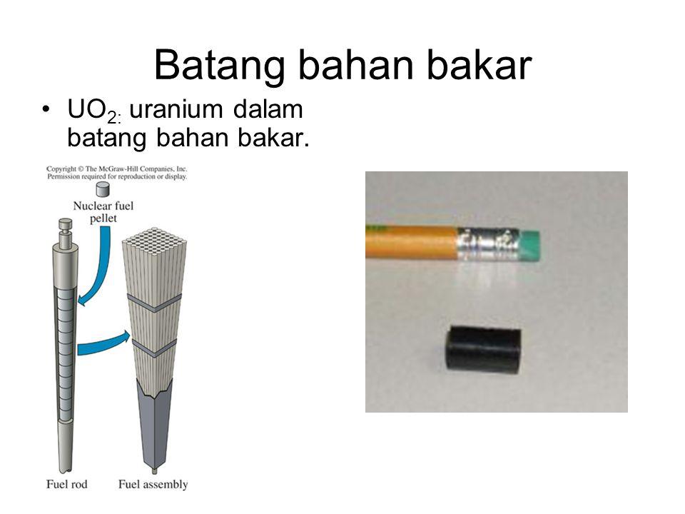 Batang bahan bakar UO 2: uranium dalam batang bahan bakar.
