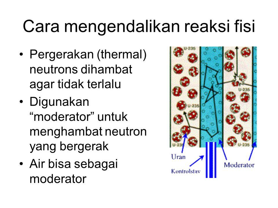"""Cara mengendalikan reaksi fisi Pergerakan (thermal) neutrons dihambat agar tidak terlalu Digunakan """"moderator"""" untuk menghambat neutron yang bergerak"""