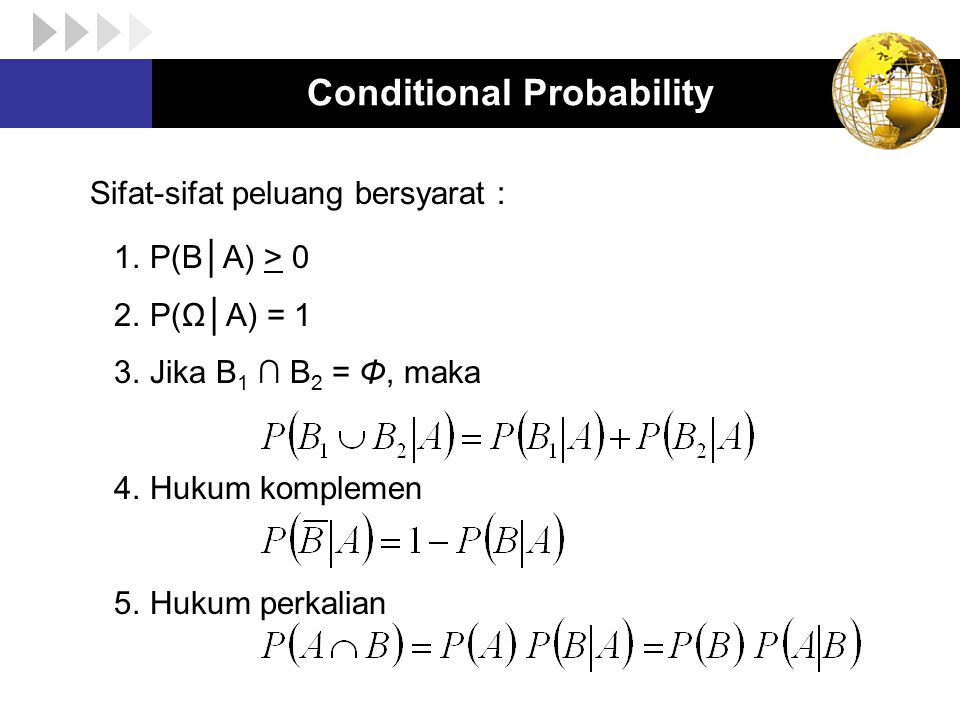 Conditional Probability Sifat-sifat peluang bersyarat : 1.P(B│A) > 0 2.P(Ω│A) = 1 3.Jika B 1 ∩ B 2 = Φ, maka 4.Hukum komplemen 5.Hukum perkalian