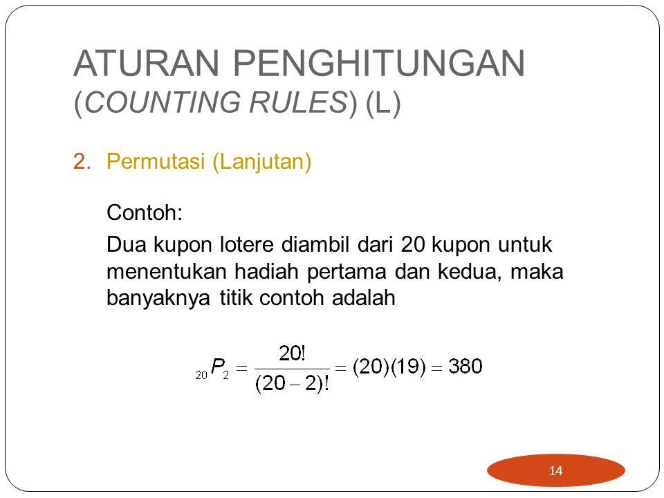 ATURAN PENGHITUNGAN (COUNTING RULES) (L) 2.Permutasi (Lanjutan) Contoh: Dua kupon lotere diambil dari 20 kupon untuk menentukan hadiah pertama dan kedua, maka banyaknya titik contoh adalah 14