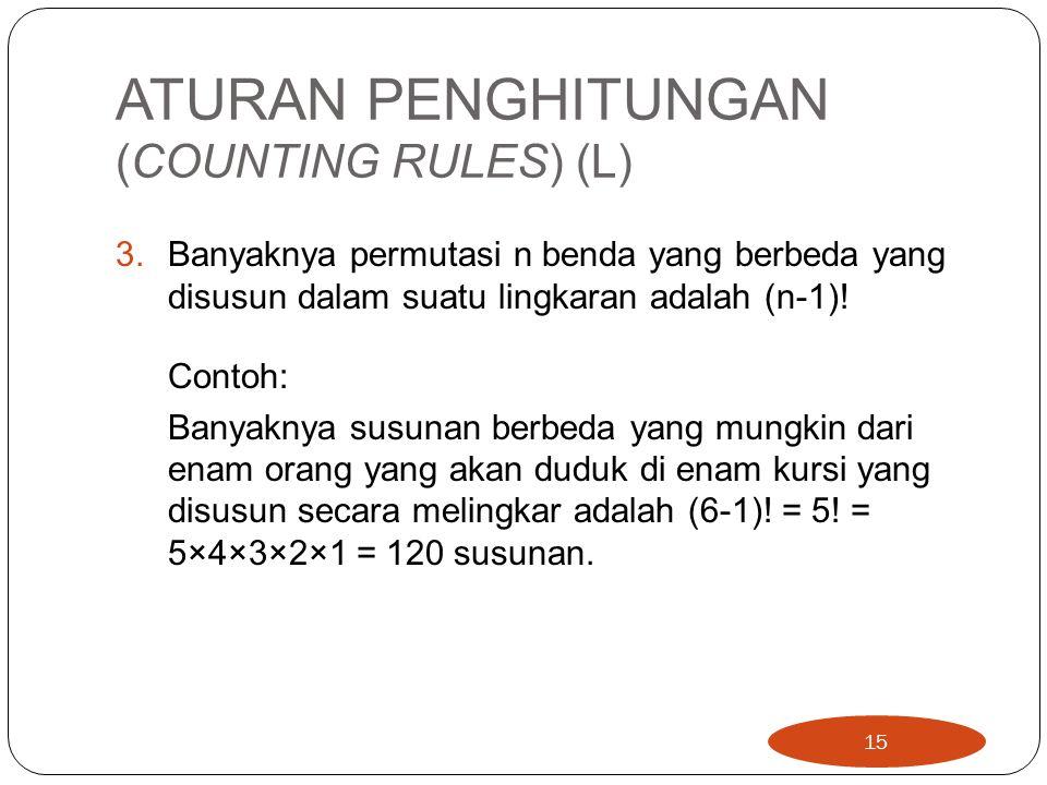 ATURAN PENGHITUNGAN (COUNTING RULES) (L) 3.Banyaknya permutasi n benda yang berbeda yang disusun dalam suatu lingkaran adalah (n-1)! Contoh: Banyaknya