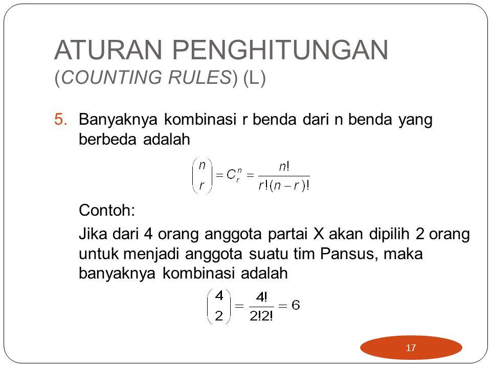 ATURAN PENGHITUNGAN (COUNTING RULES) (L) 5.Banyaknya kombinasi r benda dari n benda yang berbeda adalah Contoh: Jika dari 4 orang anggota partai X akan dipilih 2 orang untuk menjadi anggota suatu tim Pansus, maka banyaknya kombinasi adalah 17