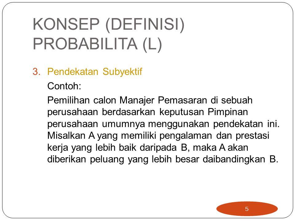 KONSEP (DEFINISI) PROBABILITA (L) 3.Pendekatan Subyektif Contoh: Pemilihan calon Manajer Pemasaran di sebuah perusahaan berdasarkan keputusan Pimpinan perusahaan umumnya menggunakan pendekatan ini.