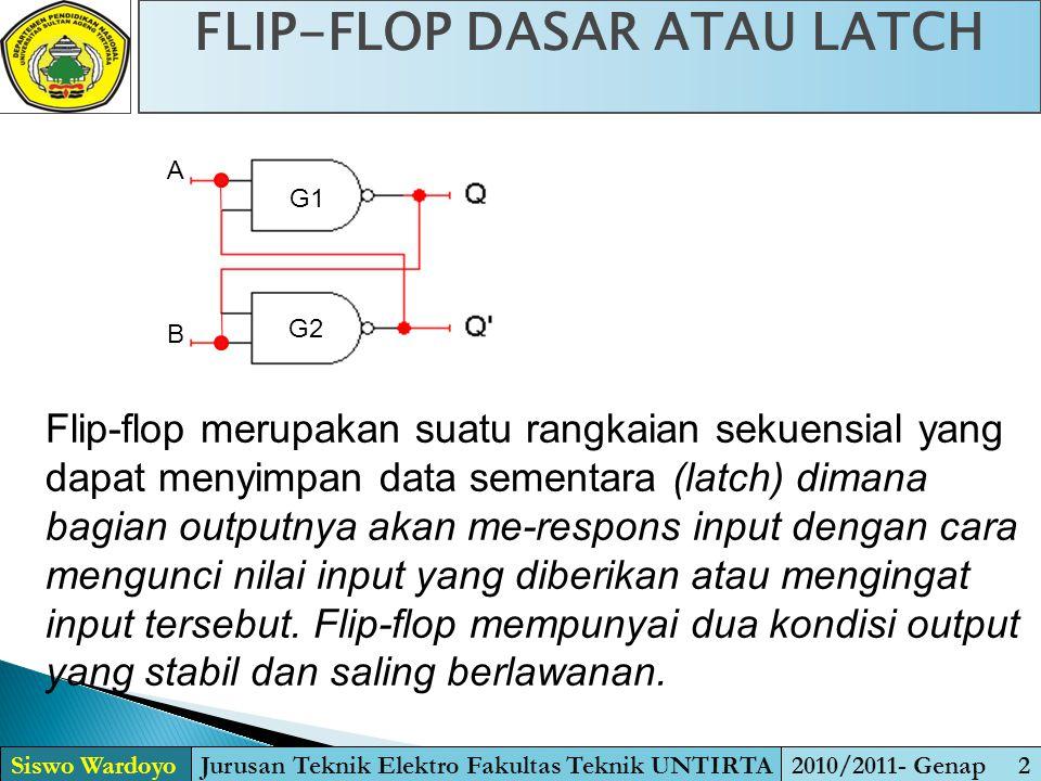 FLIP-FLOP DASAR ATAU LATCH Siswo WardoyoJurusan Teknik Elektro Fakultas Teknik UNTIRTA2010/2011- Genap 2 A B G1 G2 Flip-flop merupakan suatu rangkaian