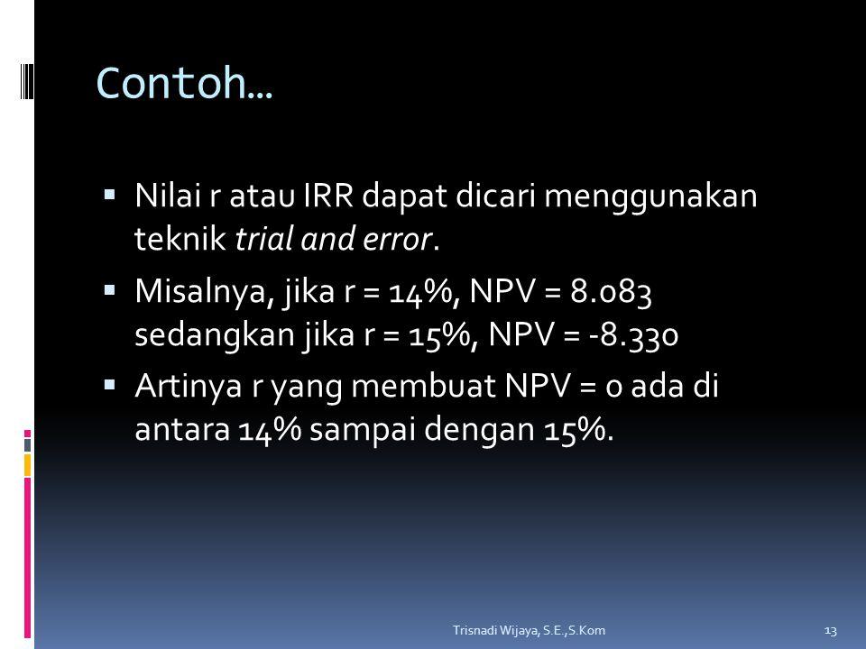 Contoh…  Nilai r atau IRR dapat dicari menggunakan teknik trial and error.  Misalnya, jika r = 14%, NPV = 8.083 sedangkan jika r = 15%, NPV = -8.330