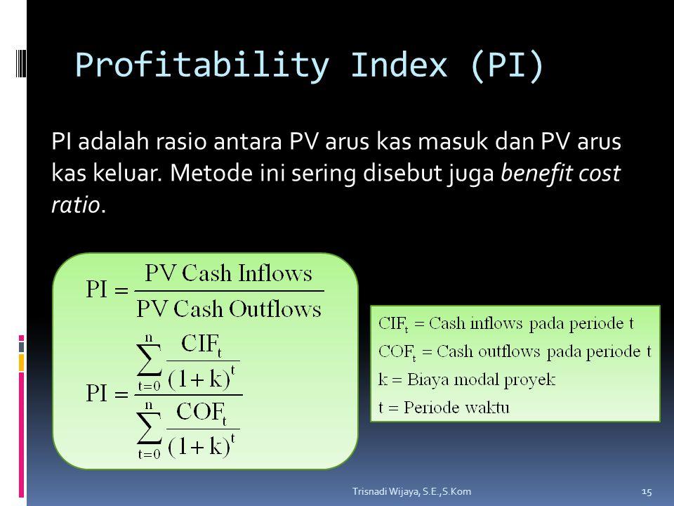 Profitability Index (PI) PI adalah rasio antara PV arus kas masuk dan PV arus kas keluar. Metode ini sering disebut juga benefit cost ratio. 15 Trisna