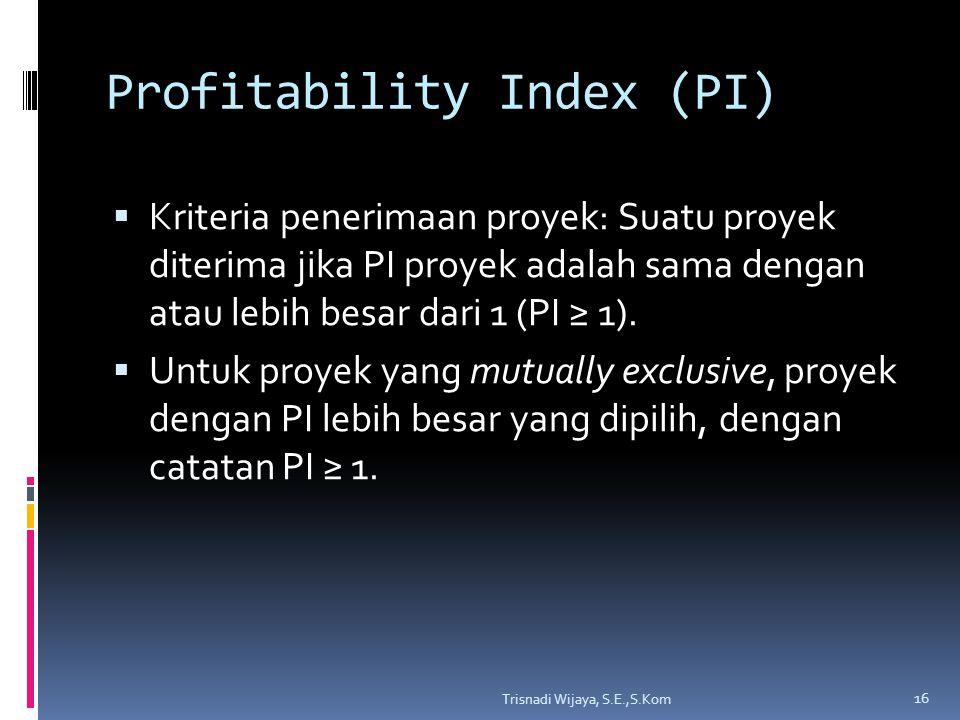Profitability Index (PI)  Kriteria penerimaan proyek: Suatu proyek diterima jika PI proyek adalah sama dengan atau lebih besar dari 1 (PI ≥ 1).  Unt