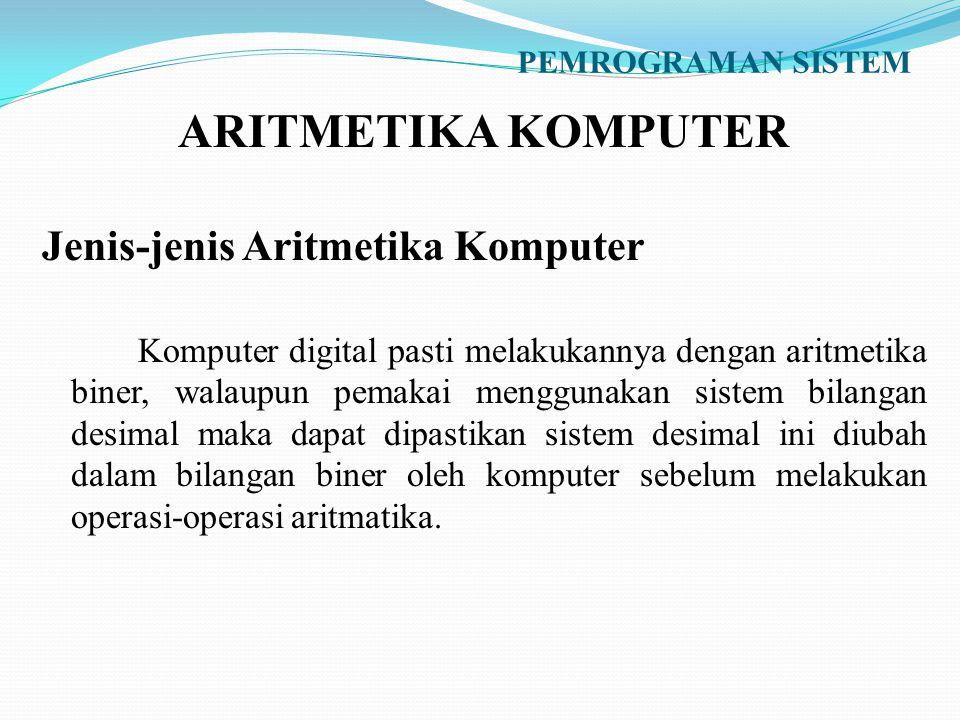 PEMROGRAMAN SISTEM ARITMETIKA KOMPUTER Jenis-jenis Aritmetika Komputer Komputer digital pasti melakukannya dengan aritmetika biner, walaupun pemakai m