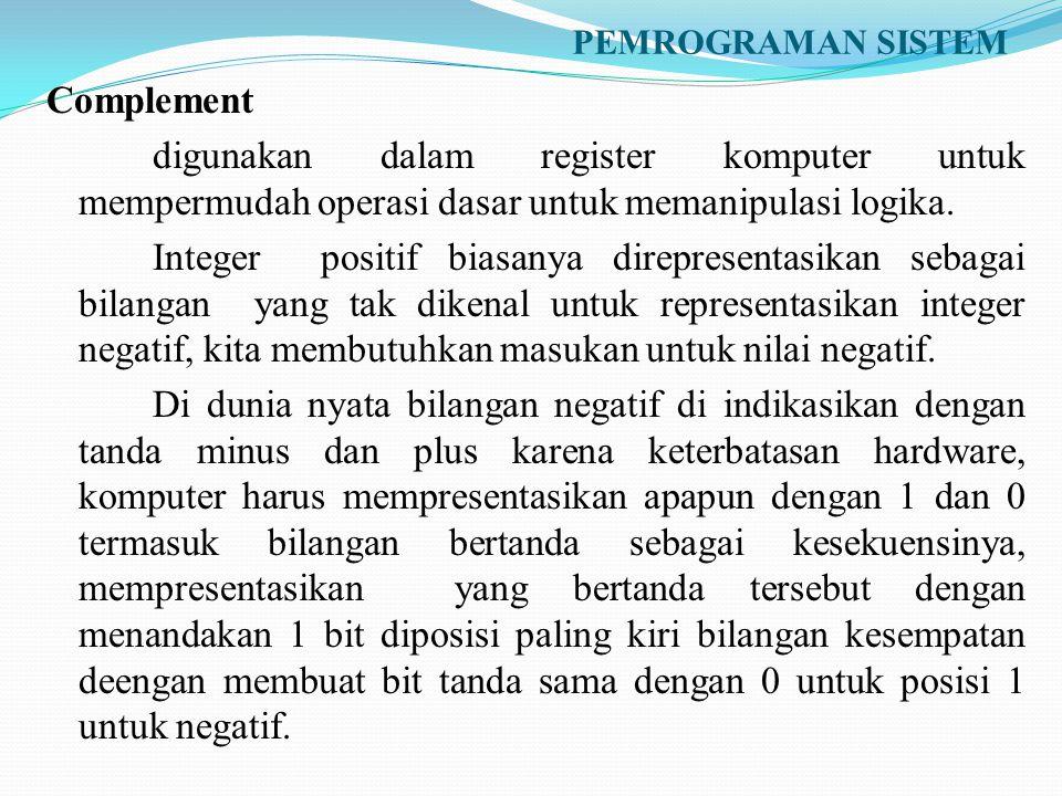 PEMROGRAMAN SISTEM Complement digunakan dalam register komputer untuk mempermudah operasi dasar untuk memanipulasi logika. Integer positif biasanya di