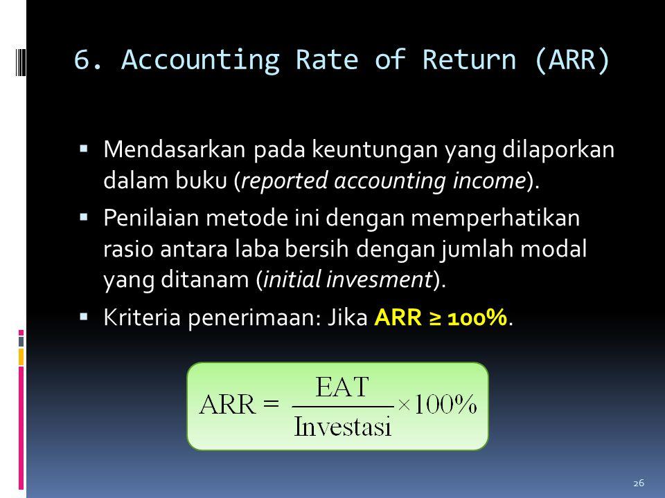6. Accounting Rate of Return (ARR)  Mendasarkan pada keuntungan yang dilaporkan dalam buku (reported accounting income).  Penilaian metode ini denga