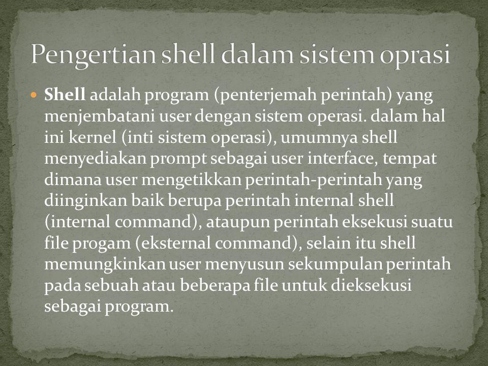 Shell adalah program (penterjemah perintah) yang menjembatani user dengan sistem operasi.