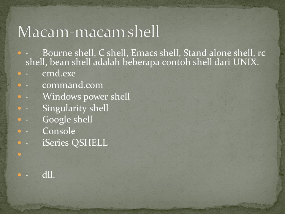 · Bourne shell, C shell, Emacs shell, Stand alone shell, rc shell, bean shell adalah beberapa contoh shell dari UNIX. · cmd.exe · command.com · Window
