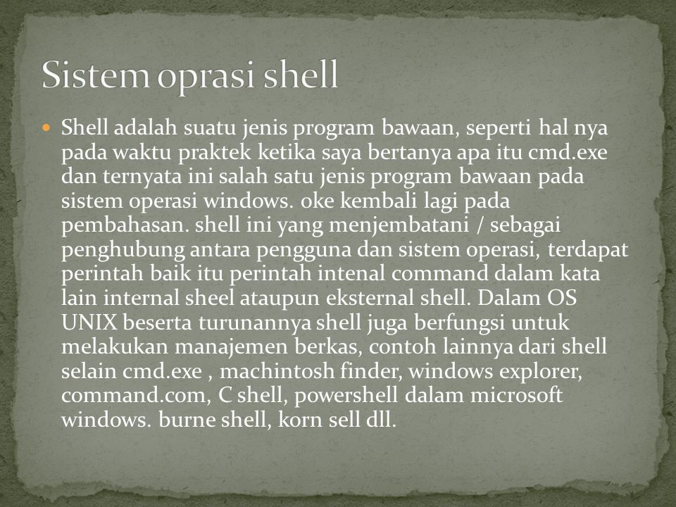 Shell adalah suatu jenis program bawaan, seperti hal nya pada waktu praktek ketika saya bertanya apa itu cmd.exe dan ternyata ini salah satu jenis program bawaan pada sistem operasi windows.