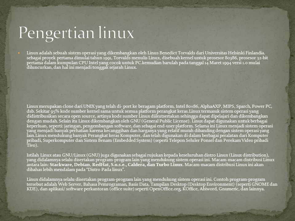 Linux adalah sebuah sistem operasi yang dikembangkan oleh Linus Benedict Torvalds dari Universitas Helsinki Finlandia.