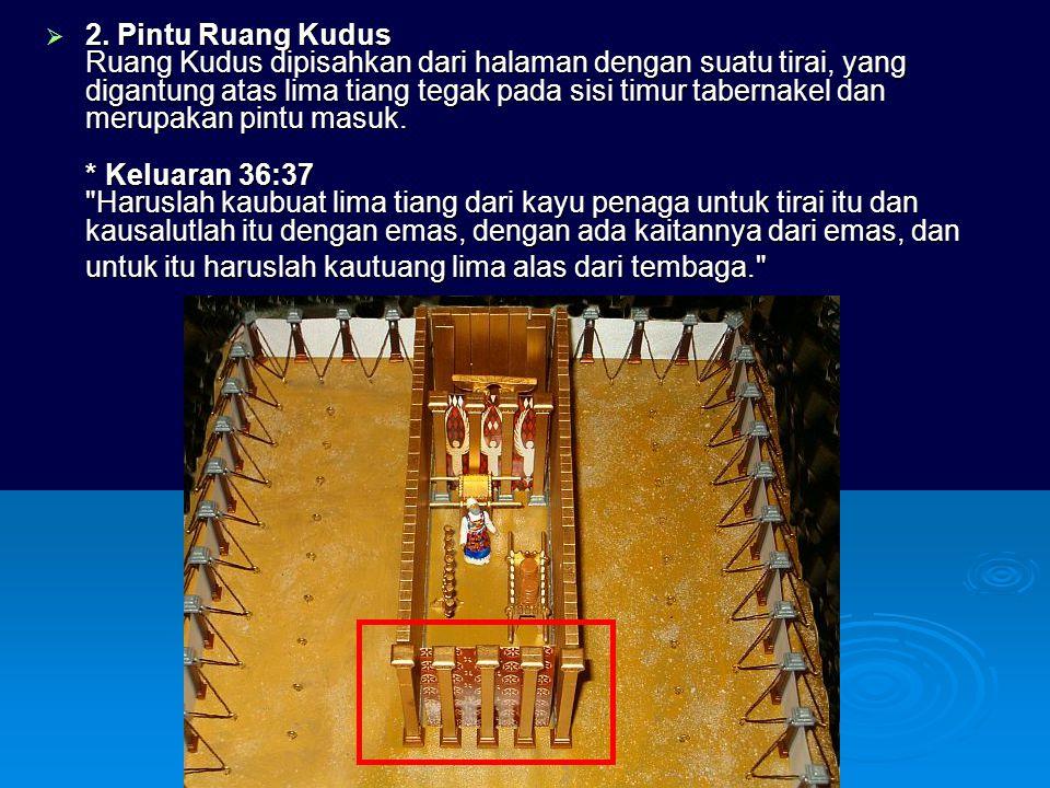  2. Pintu Ruang Kudus Ruang Kudus dipisahkan dari halaman dengan suatu tirai, yang digantung atas lima tiang tegak pada sisi timur tabernakel dan mer
