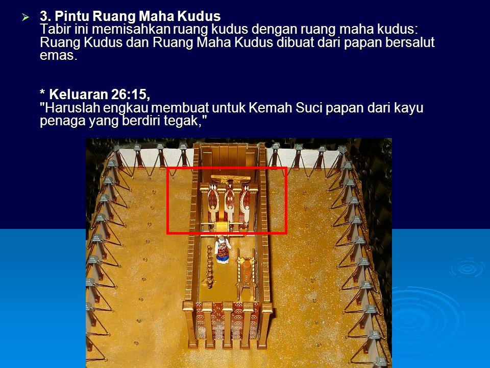  3. Pintu Ruang Maha Kudus Tabir ini memisahkan ruang kudus dengan ruang maha kudus: Ruang Kudus dan Ruang Maha Kudus dibuat dari papan bersalut emas