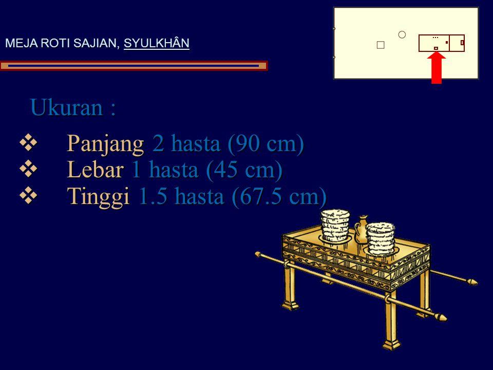 Ukuran : MEJA ROTI SAJIAN, SYULKHÂN  Panjang 2 hasta (90 cm)  Lebar 1 hasta (45 cm)  Tinggi 1.5 hasta (67.5 cm)
