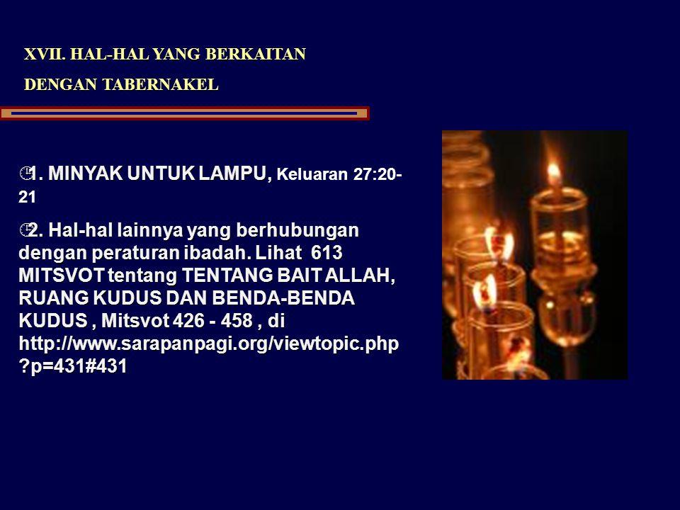 XVII. HAL-HAL YANG BERKAITAN DENGAN TABERNAKEL ¹1. MINYAK UNTUK LAMPU, ¹1. MINYAK UNTUK LAMPU, Keluaran 27:20- 21 ¹2. Hal-hal lainnya yang berhubungan