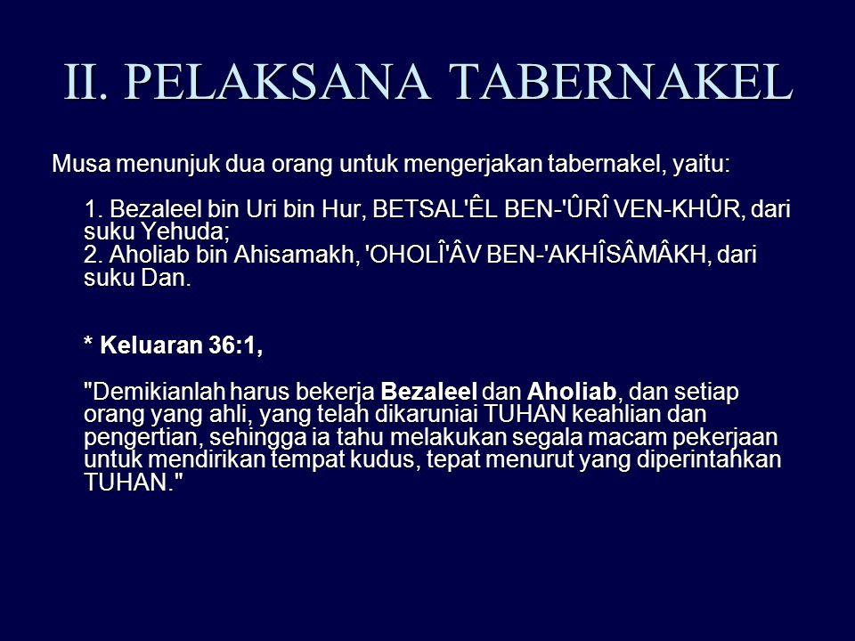 II. PELAKSANA TABERNAKEL Musa menunjuk dua orang untuk mengerjakan tabernakel, yaitu: 1. Bezaleel bin Uri bin Hur, BETSAL'ÊL BEN-'ÛRÎ VEN-KHÛR, dari s
