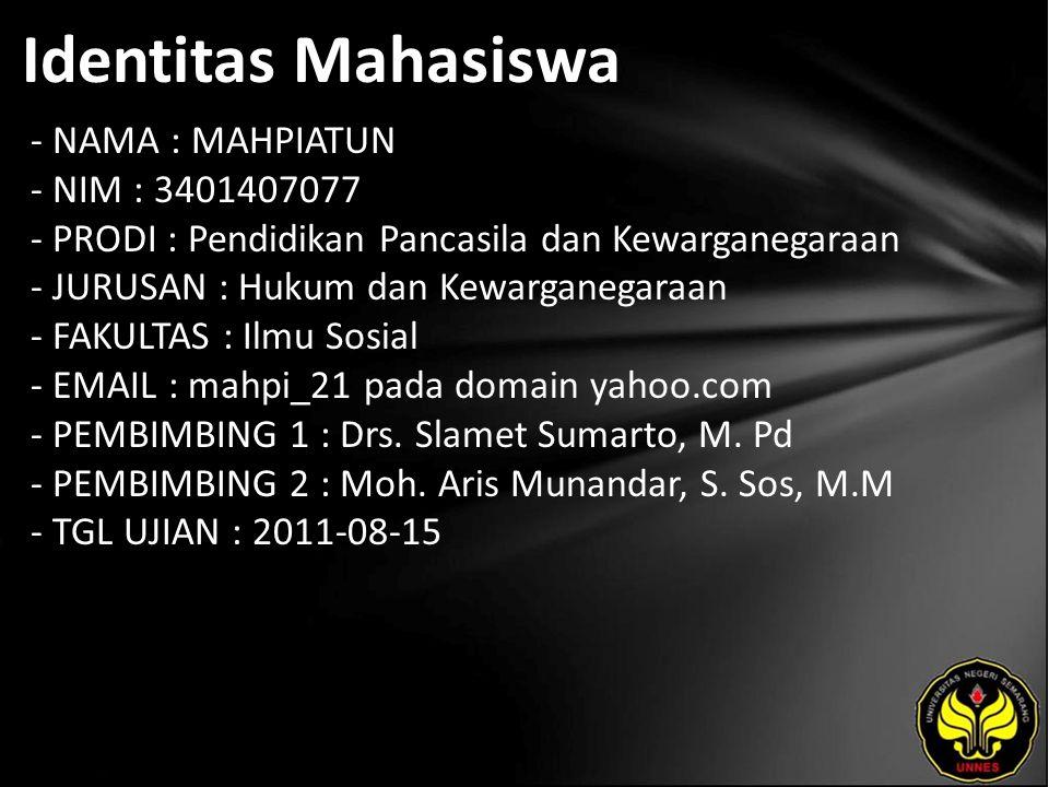 Identitas Mahasiswa - NAMA : MAHPIATUN - NIM : 3401407077 - PRODI : Pendidikan Pancasila dan Kewarganegaraan - JURUSAN : Hukum dan Kewarganegaraan - FAKULTAS : Ilmu Sosial - EMAIL : mahpi_21 pada domain yahoo.com - PEMBIMBING 1 : Drs.