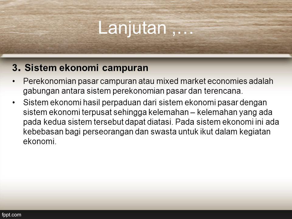 Lanjutan,… 3. Sistem ekonomi campuran Perekonomian pasar campuran atau mixed market economies adalah gabungan antara sistem perekonomian pasar dan ter