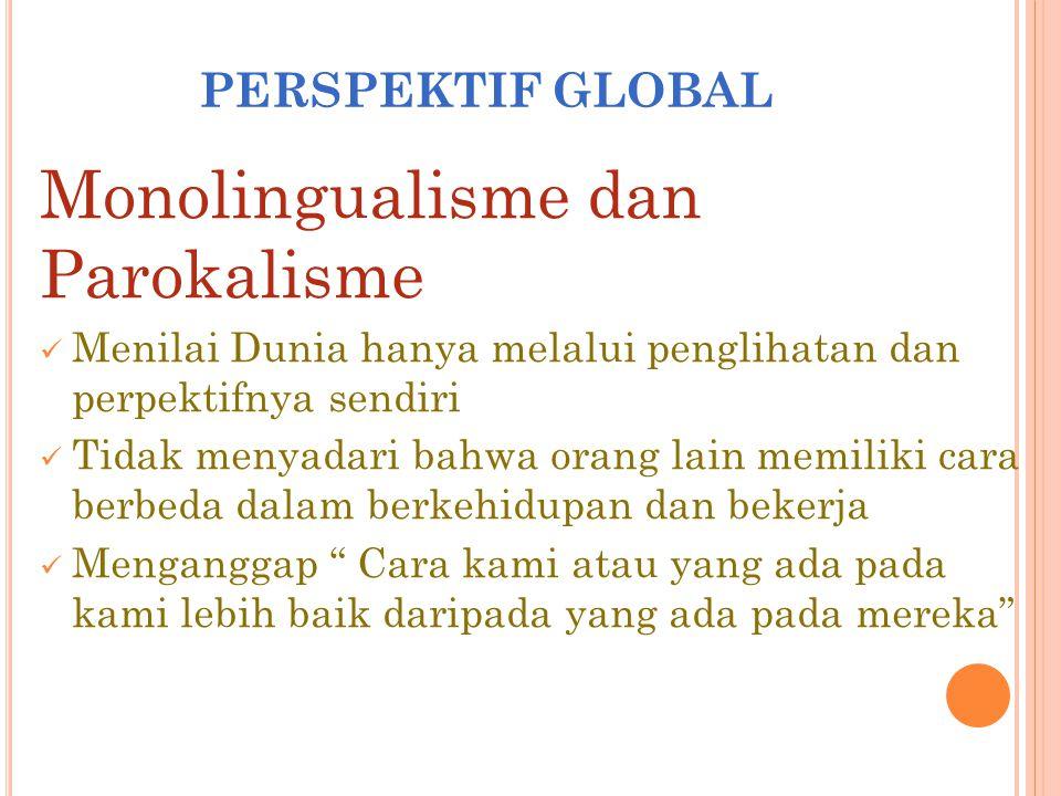 PERSPEKTIF GLOBAL Monolingualisme dan Parokalisme Menilai Dunia hanya melalui penglihatan dan perpektifnya sendiri Tidak menyadari bahwa orang lain me