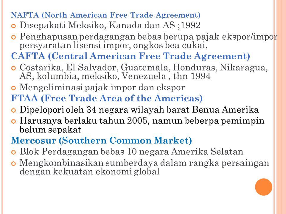 NAFTA (North American Free Trade Agreement) Disepakati Meksiko, Kanada dan AS ;1992 Penghapusan perdagangan bebas berupa pajak ekspor/impor persyarata