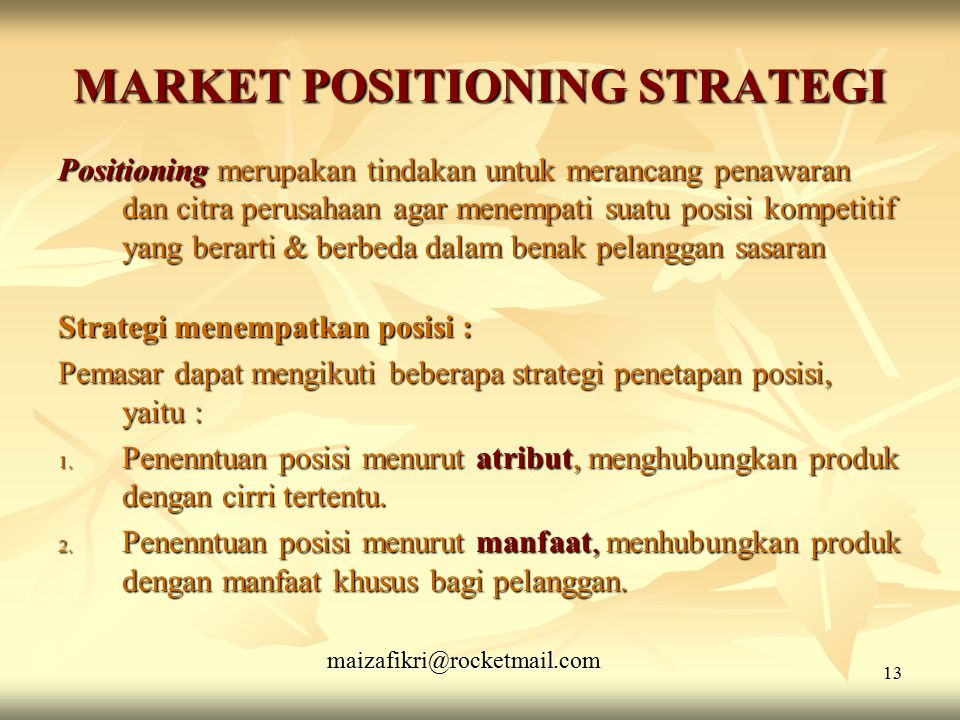 maizafikri@rocketmail.com 13 MARKET POSITIONING STRATEGI Positioning merupakan tindakan untuk merancang penawaran dan citra perusahaan agar menempati suatu posisi kompetitif yang berarti & berbeda dalam benak pelanggan sasaran Strategi menempatkan posisi : Pemasar dapat mengikuti beberapa strategi penetapan posisi, yaitu : 1.