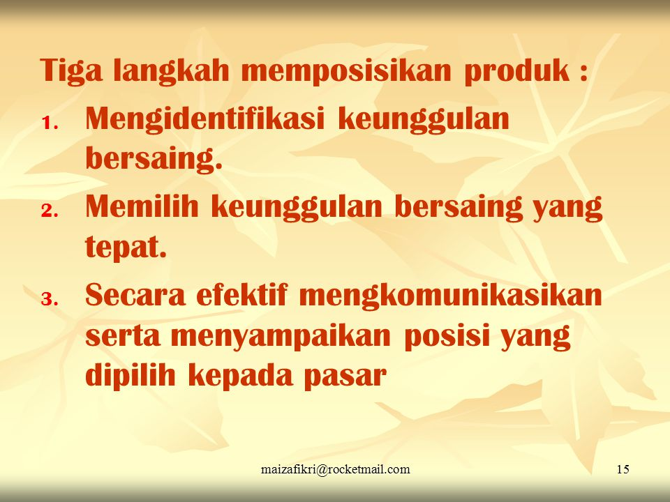 maizafikri@rocketmail.com15 Tiga langkah memposisikan produk : 1. 1. Mengidentifikasi keunggulan bersaing. 2. 2. Memilih keunggulan bersaing yang tepa