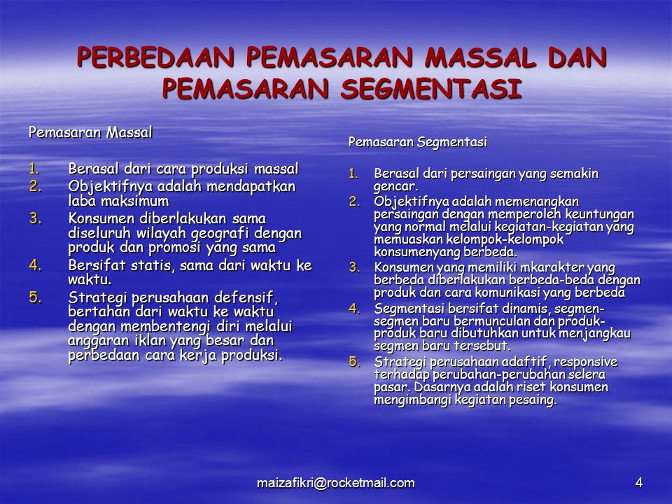 maizafikri@rocketmail.com4 PERBEDAAN PEMASARAN MASSAL DAN PEMASARAN SEGMENTASI Pemasaran Massal 1.Berasal dari cara produksi massal 2.Objektifnya adal
