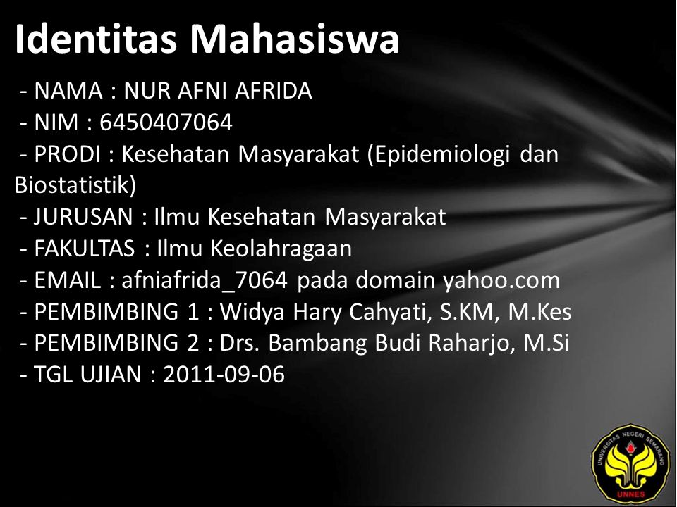 Identitas Mahasiswa - NAMA : NUR AFNI AFRIDA - NIM : 6450407064 - PRODI : Kesehatan Masyarakat (Epidemiologi dan Biostatistik) - JURUSAN : Ilmu Kesehatan Masyarakat - FAKULTAS : Ilmu Keolahragaan - EMAIL : afniafrida_7064 pada domain yahoo.com - PEMBIMBING 1 : Widya Hary Cahyati, S.KM, M.Kes - PEMBIMBING 2 : Drs.