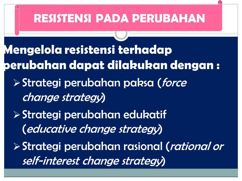 Mengelola resistensi terhadap perubahan dapat dilakukan dengan :  Strategi perubahan paksa (force change strategy)  Strategi perubahan edukatif (edu