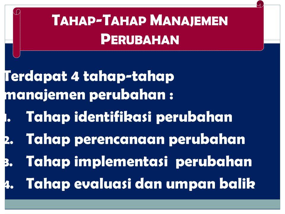 Terdapat 4 tahap-tahap manajemen perubahan : 1. Tahap identifikasi perubahan 2. Tahap perencanaan perubahan 3. Tahap implementasi perubahan 4. Tahap e