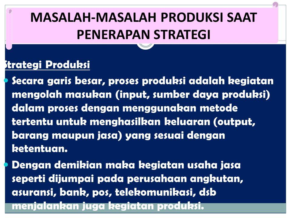 Strategi Produksi Secara garis besar, proses produksi adalah kegiatan mengolah masukan (input, sumber daya produksi) dalam proses dengan menggunakan m